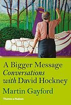 A bigger message : conversations with David Hockney