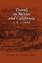 Travels in Mexico and California : comprising a journal of a tour from Brazos Santiago, through central Mexico, by way of Monterey, Chihuahua, the country of the Apaches, and the River Gila, to the mining districts of California