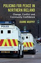 Policing for peace in Northern Ireland : change, conflict and community confidence