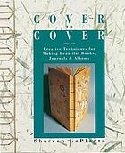 Cover to cover : creative techniques for making beautiful books, journals & albums