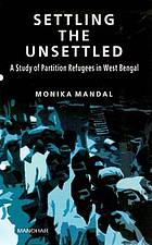 Settling the unsettled : a study of partition refugees in West Bengal