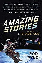 Amazing stories of the space age : true tales of Nazis in orbit, soldiers on the moon, orphaned martian robots, and other fascinating accounts from the annals of spaceflight