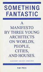 Something fantastic : a manifesto by three young architects on worlds, people, cities, and houses