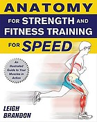 Anatomy for strength and fitness training for speed : [an illustrated guide to your muscles in action]