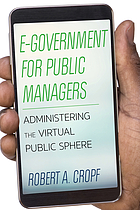 E-government for public managers : administering the virtual public sphere