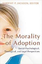 The morality of adoption : social-psychological, theological, and legal perspectives