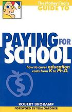 The Motley Fool's guide to paying for school : how to cover education costs from K to Ph. D.