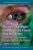 The Past That Might Have Been, the Future That May Come : Women Writing Fantastic Fiction, 1960s to the Present