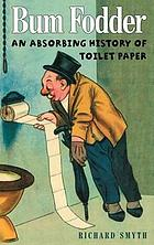 Bum Fodder : an Absorbing History of Toilet Paper.