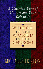 Where in the world is the church? : a Christian view of culture and your role in it