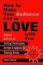 How to make your audience fall in love with you : expert advice on acting technique, script analysis, and taking risks