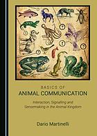 Basics of animal communication : interaction, signalling and sensemaking in the animal kingdom