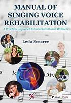 Manual of singing voice rehabilitation : a practical approach to vocal health and wellness