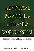 The universal paradigm and the Islamic world-system : economy, society, ethics and science