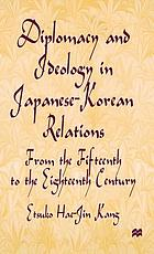 Diplomacy and ideology in Japanese Korean relations : from the fifteenth to the eighteenth century