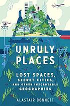 Unruly places : lost spaces, secret cities, and other inscrutable geographies