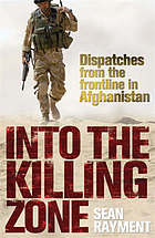 Into the killing zone : the real story from the frontline in Afghanistan