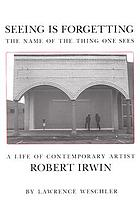 Seeing is forgetting the name of the thing one sees : a life of contemporary artist Robert Irwin