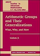 Arithmetic groups and their generalizations : what, why, and how