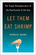 Let them eat shrimp : the tragic disappearance of the rainforests of the sea