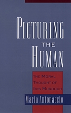 Picturing the human : the moral thought of Iris Murdoch