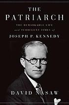 The Patriarch : The Remarkable Life and Turbulent Times of Joseph P. Kennedy.