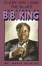 Every day I sing the blues : the story of B.B. King