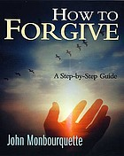 How to forgive : a step-by-step guide