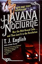 Havana nocturne : how the mob owned Cuba-- and then lost It to the revolution / T.J. English.