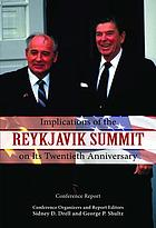 Implications of the Reykjavik Summit on its twentieth anniversary : conference report : conference held October 11-12, 2006 at the Hoover Institution, Stanford University