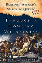 Through a howling wilderness : Benedict Arnold's march to Quebec, 1775