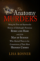 The anatomy murders : being the true and spectacular history of Edinburgh's notorious Burke and Hare, and of the man of science who abetted them in the commission of their most heinous crimes