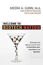 Welcome to BioTech nation : my unexpected odyssey into the land of small molecules, lean genes, and big ideas