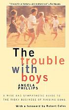 The trouble with boys : a wise and sympathetic guide to the risky business of raising sons