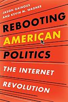 Rebooting American politics : the Internet revolution