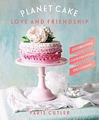 Planet cake : love and friendship : celebration cakes for special occasions