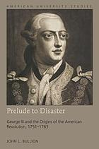 Prelude to disaster : George III and the origins of the American Revolution, 1751-1763