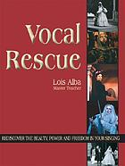 Vocal rescue : rediscover the beauty, power, and freedom in your singing