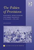 The politics of provisions : food riots, moral economy, and market transition in England, c. 1550-1850