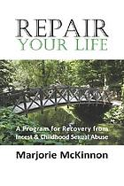 Repair your life : a program for recovery from incest & childhood sexual abuse