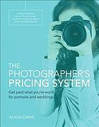 The photographer's pricing system : get paid what you're worth for your portraits and weddings