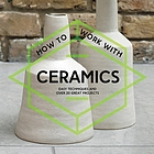 How to work with ceramics : easy techniques and over 20 great projects.