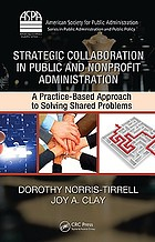 Strategic collaboration in public and nonprofit administration : a practice-based approach to solving shared problems