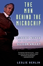 The man behind the microchip : Robert Noyce and the invention of Silicon Valley