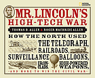 Mr. Lincoln's high-tech war : how the North used the telegraph, railroads, surveillance balloons, ironclads, high-powered weapons, and more to win the Civil War