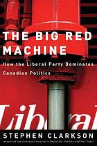 The big red machine : how the Liberal Party dominates Canadian politics