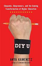DIY U : edupunks, edupreneurs, and the coming transformation of higher education