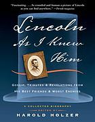 Lincoln as I knew him : gossip, tributes, and revelations from his best friends and worst enemies