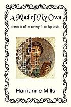 A mind of my own : memoir of recovery from Aphasia