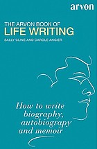 The Arvon book of life writing : writing biography, autobiography and memoir